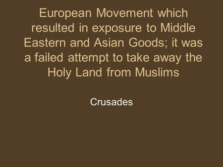 European Movement which resulted in exposure to Middle Eastern and Asian Goods; it was a failed attempt to take away the Holy Land from Muslims Crusades.