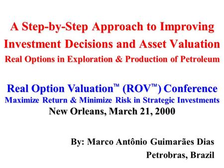 A Step-by-Step Approach to Improving Investment Decisions and Asset Valuation Real Options in Exploration & Production of Petroleum By: Marco Antônio Guimarães.