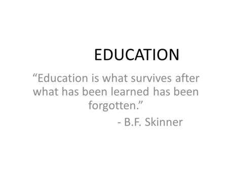 "EDUCATION ""Education is what survives after what has been learned has been forgotten."" - B.F. Skinner."