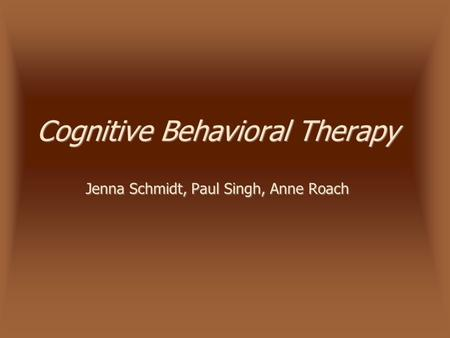 Cognitive Behavioral Therapy Jenna Schmidt, Paul Singh, Anne Roach.