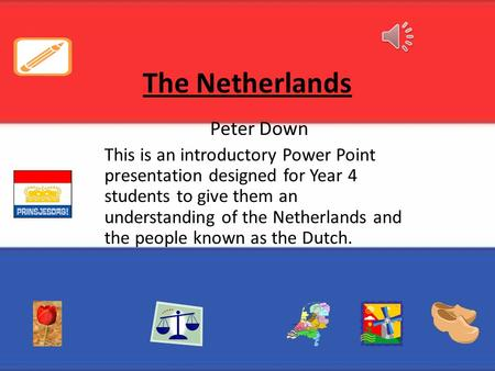 The Netherlands Peter Down This is an introductory Power Point presentation designed for Year 4 students to give them an understanding of the Netherlands.