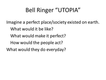 "Bell Ringer ""UTOPIA"" Imagine a perfect place/society existed on earth. What would it be like? What would make it perfect? How would the people act? What."