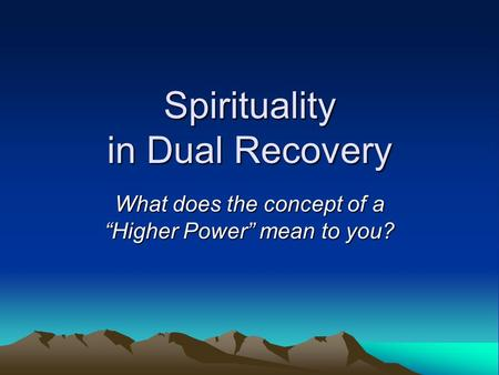 "Spirituality in Dual Recovery What does the concept of a ""Higher Power"" mean to you?"
