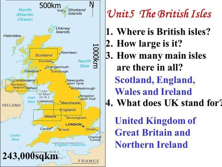 N 1.Where is British isles? 2.How large is it? 3.How many main isles are there in all? 4.What does UK stand for? 500km 1000km Scotland, England, Wales.