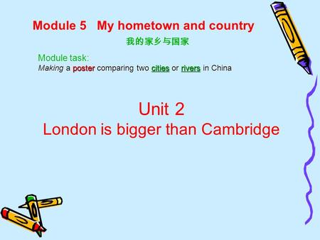 Module 5 My hometown and country 我的家乡与国家 Unit 2 London is bigger than Cambridge Module task: Making a poster comparing two cities or rivers in China.