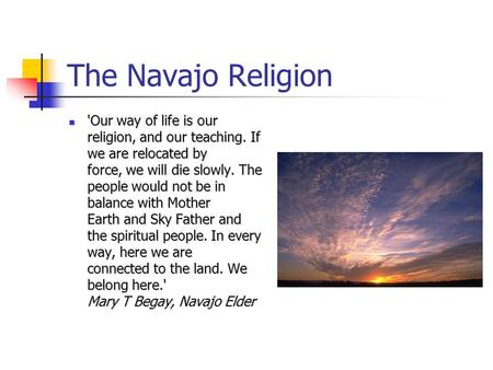 The Navajo Religion 'Our way of life is our religion, and our teaching. If we are relocated by force, we will die slowly. The people would not be in balance.