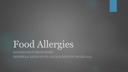 Food Allergies MAPLEWOOD NURSING HOME JENIFER LA, KEENE STATE COLLEGE DIETETIC INTERN 2015.