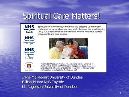 1 Spiritual Care Matters! Irene McTaggart University of Dundee Gillian Munro NHS Tayside Liz Rogerson University of Dundee.