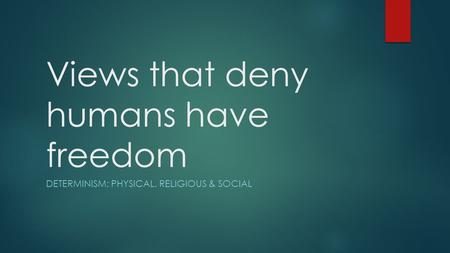 Views that deny humans have freedom DETERMINISM: PHYSICAL, RELIGIOUS & SOCIAL.
