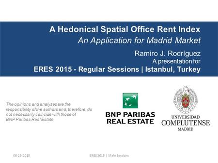 06-25-2015ERES 2015 | Main Sessions A Hedonical Spatial Office Rent Index An Application for Madrid Market Ramiro J. Rodríguez A presentation for ERES.