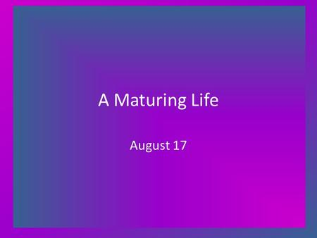 A Maturing Life August 17. Think About It … If you could write a letter giving advice to your younger, less mature self – say at age 21 – what would you.