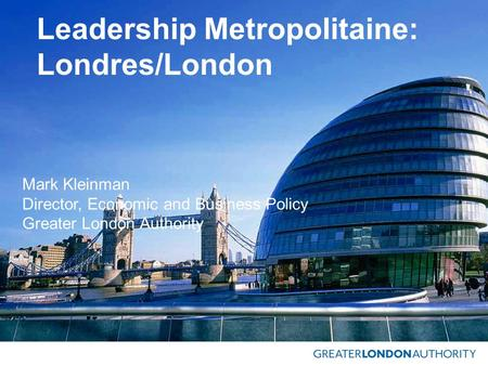 Leadership Metropolitaine: Londres/London Mark Kleinman Director, Economic and Business Policy Greater London Authority.