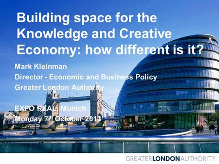 Building space for the Knowledge and Creative Economy: how different is it? Mark Kleinman Director - Economic and Business Policy Greater London Authority.