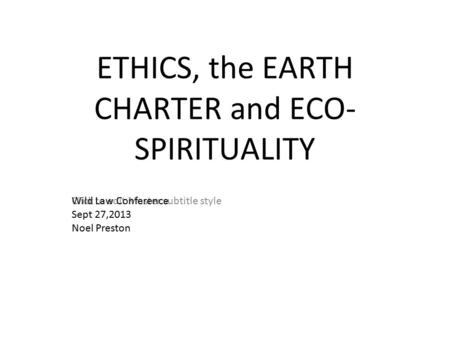 Click to edit Master subtitle style ETHICS, the EARTH CHARTER and ECO- SPIRITUALITY Wild Law Conference Sept 27,2013 Noel Preston.