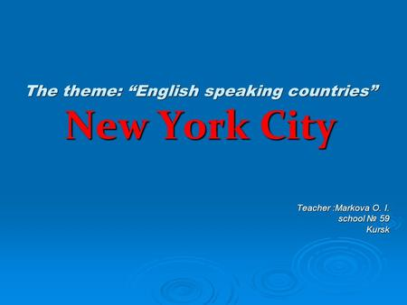 "The theme: ""English speaking countries"" New York City Teacher :Markova O. I. school № 59 Kursk Kursk."