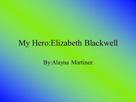 My Hero:Elizabeth Blackwell By:Alayna Martinez. Basic Facts She was born on February 3 1821 Was born in England She was the third of nineteen children.