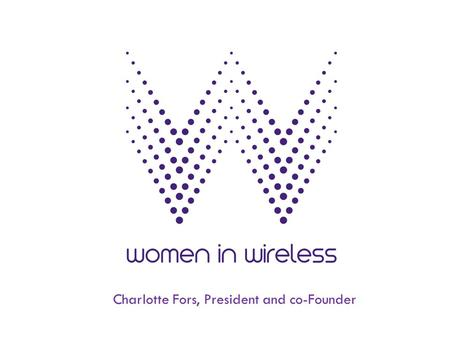 Charlotte Fors, President and co-Founder. Women in Wireless Mission To empower and develop female leaders in mobile and digital media. We do this through.