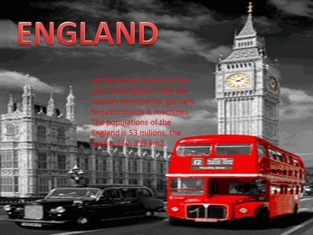 ENGLAND My favourite country of the UK is the England. I like this country because has got very fantastic builds & machines. The populations of the England.