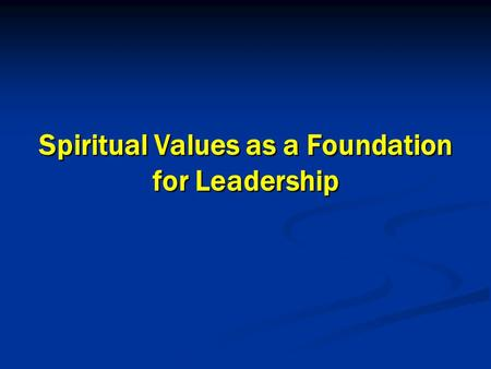 1 1 Spiritual Values as a Foundation for Leadership Spiritual Values as a Foundation for Leadership.