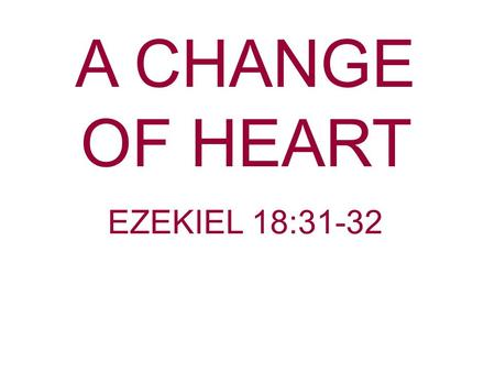 A CHANGE OF HEART EZEKIEL 18:31-32.