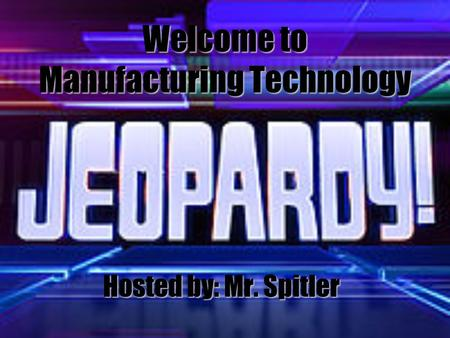 Welcome to Manufacturing Technology Hosted by: Mr. Spitler.