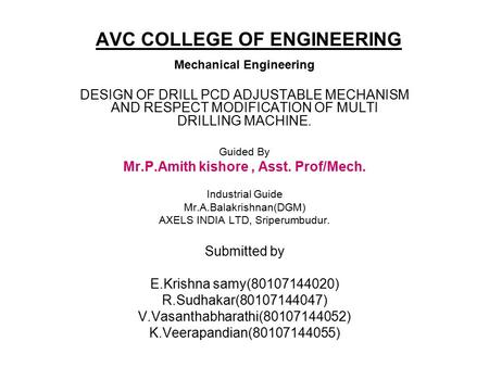 AVC COLLEGE OF ENGINEERING Mechanical Engineering DESIGN OF DRILL PCD ADJUSTABLE MECHANISM AND RESPECT MODIFICATION OF MULTI DRILLING MACHINE. Guided By.