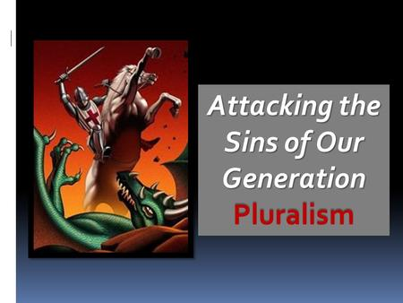 Attacking the Sins of Our Generation Pluralism. PluralismPluralism (Acts 17:16-34) NLT {16} While Paul was waiting for them in Athens, he was deeply troubled.