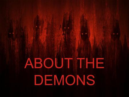 ABOUT THE DEMONS. SPIRITUAL BEINGS Often lends itself to fanciful thinking Superstition, anecdotal evidence, Hollywood and fear may guide the thinking.