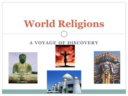 A VOYAGE OF DISCOVERY World Religions. The Nature of Human beings We are self conscious beings. We are unique in that we have the capacity to question.