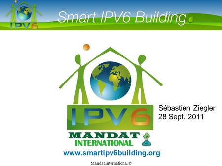Mandat International © Smart IPv6 Building www.smartipv6building.org Sébastien Ziegler 28 Sept. 2011.