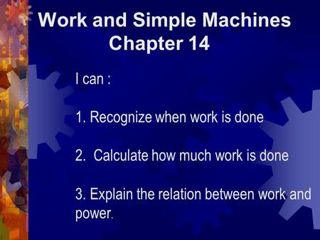 Work and Simple Machines Chapter 14 I can : 1. Recognize when work is done 2. Calculate how much work is done 3. Explain the relation between work and.