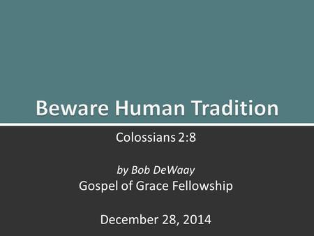 Beware Human Tradition: Colossians 2:81 Colossians 2:8 by Bob DeWaay Gospel of Grace Fellowship December 28, 2014.