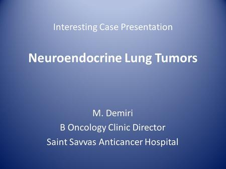 Interesting Case Presentation Neuroendocrine Lung Tumors M. Demiri B Oncology Clinic Director Saint Savvas Anticancer Hospital.