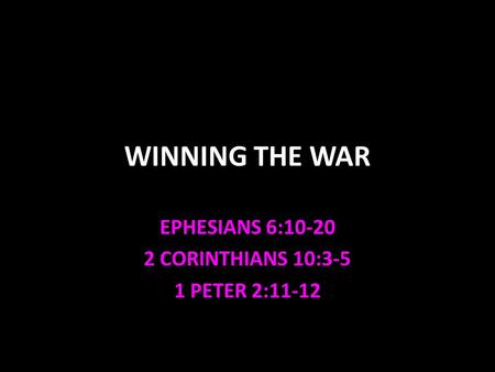 WINNING THE WAR EPHESIANS 6:10-20 2 CORINTHIANS 10:3-5 1 PETER 2:11-12.