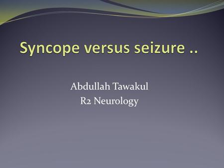 Abdullah Tawakul R2 Neurology. Introduction The assessment of a patient with a transient loss of consciousness can be difficult. These patients fall into.