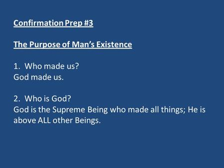 Confirmation Prep #3 The Purpose of Man's Existence 1. Who made us? God made us. 2. Who is God? God is the Supreme Being who made all things; He is above.