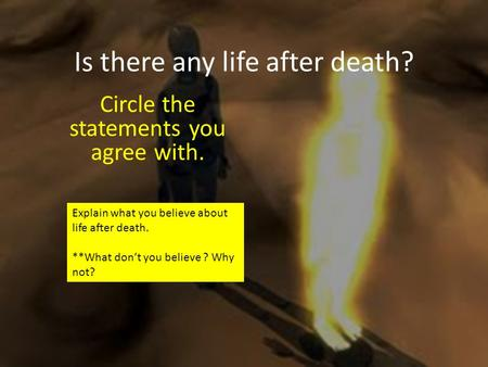Is there any life after death? Circle the statements you agree with. Explain what you believe about life after death. **What don't you believe ? Why not?