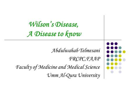 Wilson's Disease, A Disease to know Abdulwahab Telmesani FRCPC,FAAP Faculty of Medicine and Medical Science Umm Al-Qura University.