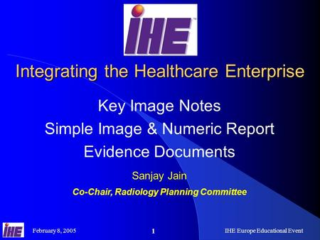 February 8, 2005IHE Europe Educational Event 1 Integrating the Healthcare Enterprise Key Image Notes Simple Image & Numeric Report Evidence Documents Sanjay.