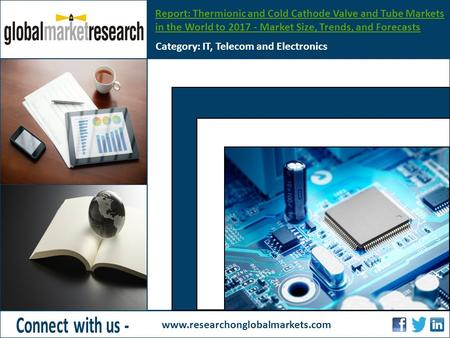 Report: Thermionic and Cold Cathode Valve and Tube Markets in the World to 2017 - Market Size, Trends, and Forecasts Category: IT, Telecom and Electronics.