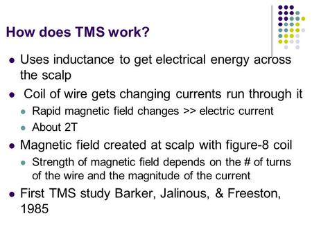 How does TMS work? Uses inductance to get electrical energy across the scalp Coil of wire gets changing currents run through it Rapid magnetic field changes.