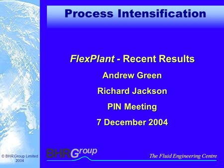 © BHR Group Limited 2004 The Fluid Engineering Centre Process Intensification FlexPlant - Recent Results Andrew Green Richard Jackson PIN Meeting 7 December.