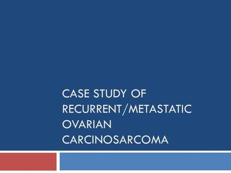 CASE STUDY OF RECURRENT/METASTATIC OVARIAN CARCINOSARCOMA.