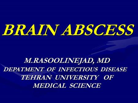 BRAIN ABSCESS M.RASOOLINEJAD, MD DEPATMENT OF INFECTIOUS DISEASE TEHRAN UNIVERSITY OF MEDICAL SCIENCE.