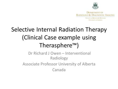 Selective Internal Radiation Therapy (Clinical Case example using Therasphere™) Dr Richard J Owen – Interventional Radiology Associate Professor University.
