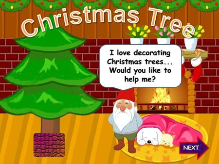 NEXT I love decorating Christmas trees... Would you like to help me?