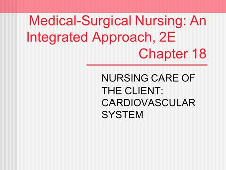 Medical-Surgical Nursing: An Integrated Approach, 2E Chapter 18 NURSING CARE OF THE CLIENT: CARDIOVASCULAR SYSTEM.