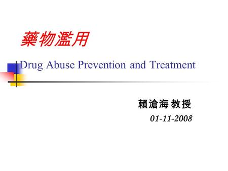 藥物濫用 Drug Abuse Prevention and Treatment 賴滄海 教授 01-11-2008.