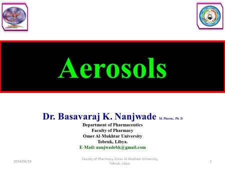 Aerosols Dr. Basavaraj K. Nanjwade M. Pharm., Ph. D Department of Pharmaceutics Faculty of Pharmacy Omer Al-Mukhtar University Tobruk, Libya.