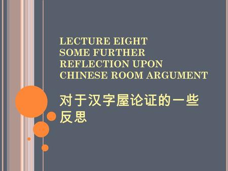 LECTURE EIGHT SOME FURTHER REFLECTION UPON CHINESE ROOM ARGUMENT 对于汉字屋论证的一些 反思.
